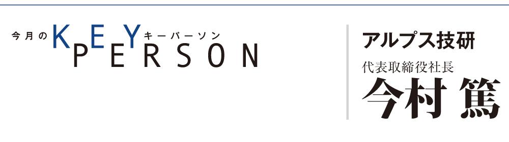 Key Person アルプス技研 今村篤 代表取締役社長